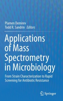 Applications of Mass Spectrometry in Microbiology : From Strain Characterization to Rapid Screening for Antibiotic Resistance, Hardback Book