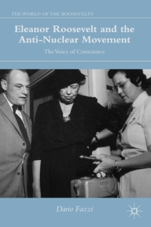 Eleanor Roosevelt and the Anti-Nuclear Movement : The Voice of Conscience, Hardback Book