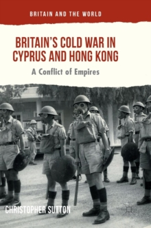 Britain's Cold War in Cyprus and Hong Kong : A Conflict of Empires, Hardback Book