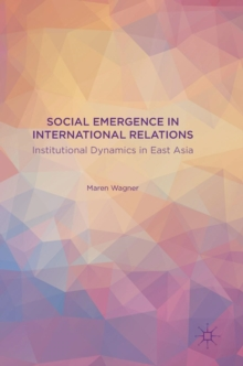 Social Emergence in International Relations : Institutional Dynamics in East Asia, Hardback Book