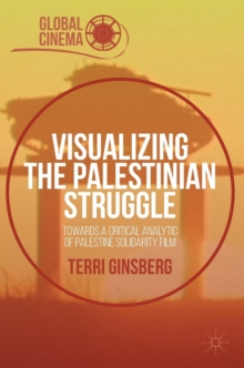 Visualizing the Palestinian Struggle : Towards a Critical Analytic of Palestine Solidarity Film, Hardback Book