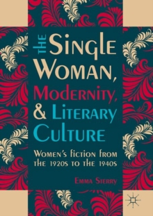 The Single Woman, Modernity, and Literary Culture : Women's Fiction from the 1920s to the 1940s, Hardback Book