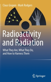 Radioactivity and Radiation : What They are, What They Do, and How to Harness Them, Hardback Book