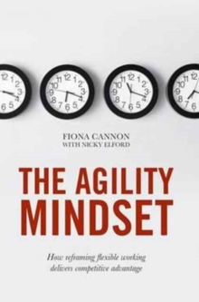 The Agility Mindset : How Reframing Flexible Working Delivers Competitive Advantage, Hardback Book