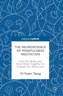 The Neuroscience of Mindfulness Meditation : How the Body and Mind Work Together to Change Our Behaviour, Hardback Book