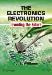 The Electronics Revolution : Inventing the Future, Paperback / softback Book