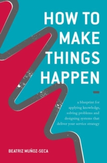 How to Make Things Happen : A Blueprint for Applying Knowledge, Solving Problems and Designing Systems That Deliver Your Service Strategy, Hardback Book