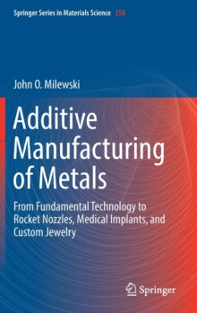 Additive Manufacturing of Metals : From Fundamental Technology to Rocket Nozzles, Medical Implants, and Custom Jewelry, Hardback Book