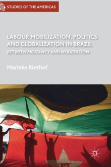 Labour Mobilization, Politics and Globalization in Brazil : Between Militancy and Moderation, Hardback Book