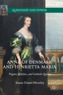 Anna of Denmark and Henrietta Maria : Virgins, Witches, and Catholic Queens, Hardback Book