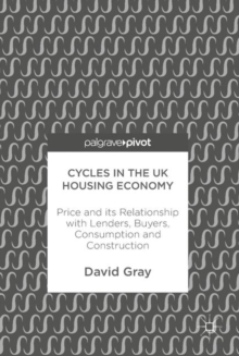 Cycles in the UK Housing Economy : Price and its Relationship with Lenders, Buyers, Consumption and Construction, Hardback Book