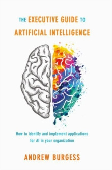 The Executive Guide to Artificial Intelligence : How to identify and implement applications for AI in your organization, Hardback Book