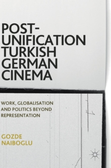 Post-Unification Turkish German Cinema : Work, Globalisation and Politics Beyond Representation, Hardback Book