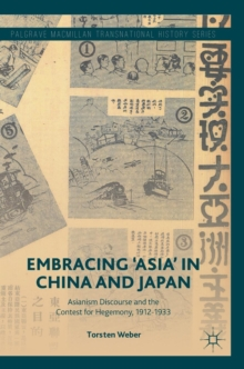 Embracing 'Asia' in China and Japan : Asianism Discourse and the Contest for Hegemony, 1912-1933, Hardback Book