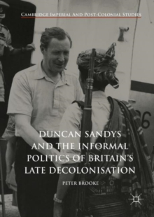 Duncan Sandys and the Informal Politics of Britain's Late Decolonisation, Hardback Book