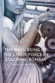 The Well-Being of the Labor Force in Colonial Bombay : Discourses and Practices, Hardback Book