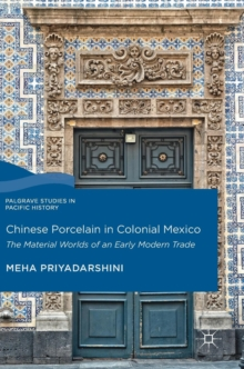 Chinese Porcelain in Colonial Mexico : The Material Worlds of an Early Modern Trade, Hardback Book