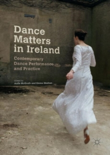 Dance Matters in Ireland : Contemporary Dance Performance and Practice, Hardback Book