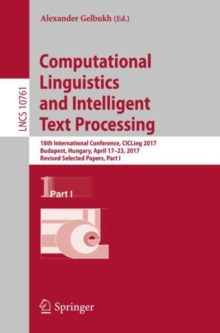 Computational Linguistics and Intelligent Text Processing : 18th International Conference, CICLing 2017, Budapest, Hungary, April 17-23, 2017, Revised Selected Papers, Part I, Paperback / softback Book
