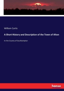 A Short History and Description of the Town of Alton : In the County of Southampton, Paperback / softback Book