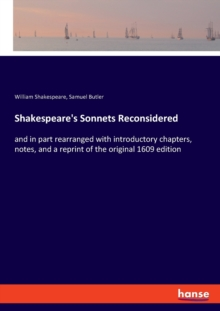 Shakespeare's Sonnets Reconsidered : and in part rearranged with introductory chapters, notes, and a reprint of the original 1609 edition, Paperback / softback Book