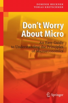 Don't Worry About Micro : An Easy Guide to Understanding the Principles of Microeconomics, Paperback / softback Book