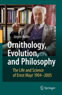 Ornithology, Evolution, and Philosophy : The Life and Science of Ernst Mayr 1904-2005, Paperback / softback Book