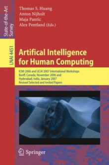 Artifical Intelligence for Human Computing : ICMI 2006 and IJCAI 2007 International Workshops, Banff, Canada, November 3, 2006 Hyderabad, India, January 6, 2007 Revised Selceted Papers, Paperback / softback Book