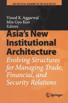 Asia's New Institutional Architecture : Evolving Structures for Managing Trade, Financial, and Security Relations, Paperback / softback Book