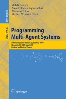 Programming Multi-agent Systems : Fifth International Workshop, Promas 2007 Honolulu, HI, USA, May 14-18, 2007 Revised and Invited Papers, Paperback Book