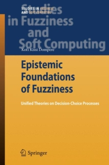 Epistemic Foundations of Fuzziness : Unified Theories on Decision-Choice Processes, Hardback Book