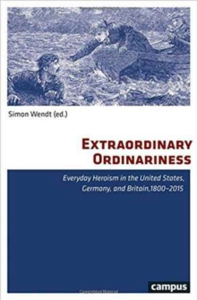 Extraordinary Ordinariness : Everyday Heroism in the United States, Germany, and Britain, 1800-2015, Paperback / softback Book