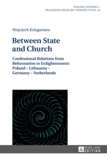 Between State and Church : Confessional Relations from Reformation to Enlightenment: Poland - Lithuania - Germany - Netherlands, Hardback Book