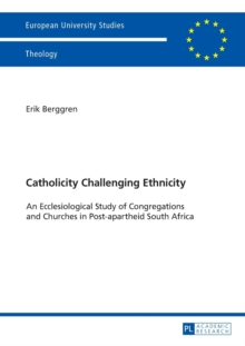 Catholicity Challenging Ethnicity : An Ecclesiological Study of Congregations and Churches in Post-apartheid South Africa, Paperback / softback Book