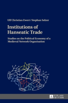 Institutions of Hanseatic Trade : Studies on the Political Economy of a Medieval Network Organisation, Hardback Book