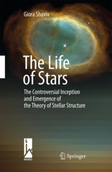 The Life of Stars : The Controversial Inception and Emergence of the Theory of Stellar Structure, Hardback Book