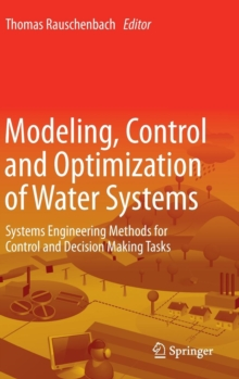 Modeling, Control and Optimization of Water Systems : Systems Engineering Methods for Control and Decision Making Tasks, Hardback Book