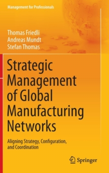 Strategic Management of Global Manufacturing Networks : Aligning Strategy, Configuration, and Coordination, Hardback Book