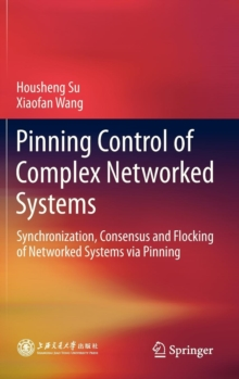 Pinning Control of Complex Networked Systems : Synchronization, Consensus and Flocking of Networked Systems via Pinning, Hardback Book