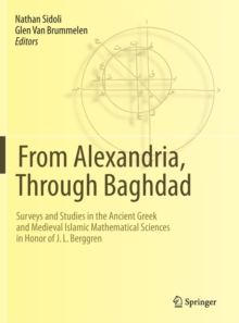 From Alexandria, Through Baghdad : Surveys and Studies in the Ancient Greek and Medieval Islamic Mathematical Sciences in Honor of J.L. Berggren, Hardback Book