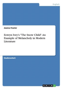 Eowyn Ivey's The Snow Child. An Example of Melancholy in Modern Literature, Paperback / softback Book