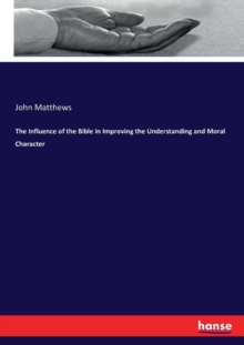 The Influence of the Bible in Improving the Understanding and Moral Character, Paperback / softback Book