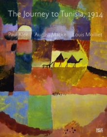 The Journey to Tunisia, 1914 : Paul Klee, August Macke, Louis Moilliet, Hardback Book