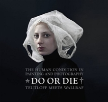 Do or Die : Auf Leben und Tod * The Human Condition in Painting and Photography; Teutloff meets Wallraf, Hardback Book