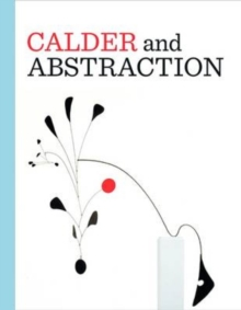 Calder and Abstraction: From Avante-Garde to Iconic, Hardback Book