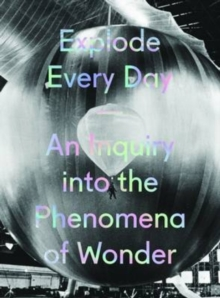 Explode Every Day : An Inquiry into the Phenomena of Wonder, Hardback Book
