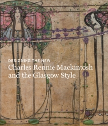Designing the New: Charles Rennie Mackintosh and the Glasgow Style, Hardback Book