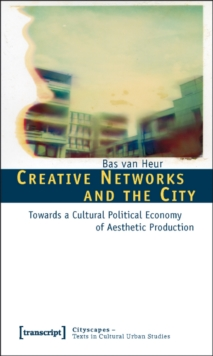 Creative Networks and the City : Towards a Cultural Political Economy of Aesthetic Production, Paperback / softback Book