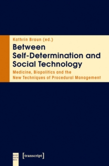 Between Self-Determination and Social Technology : Medicine, Biopolitics and the New Techniques of Procedural Management, Paperback / softback Book
