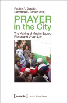 Prayer in the City : The Making of Muslim Sacred Places and Urban Life, Paperback / softback Book